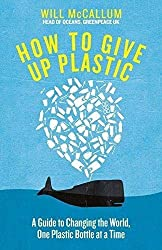 How to Give Up Plastic: A Guide to Saving the World, One Plastic Bottle at a Time