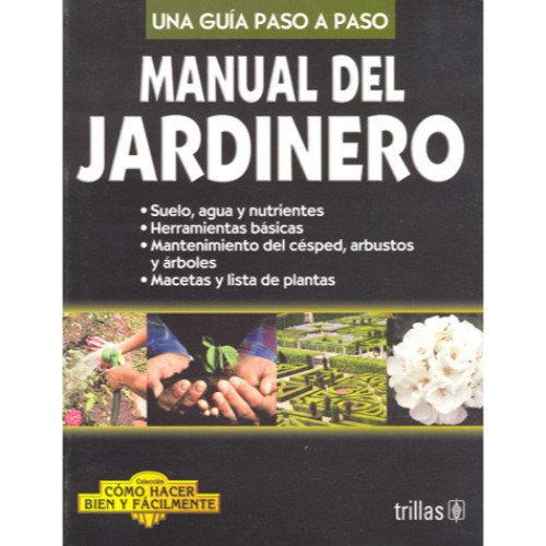 Manual del jardinero / Gardening Guide: Una Guia Paso a Paso / Step-by-Step Guide (Como Hacer Bien Y Facilmente / How to do it Well and Easy)