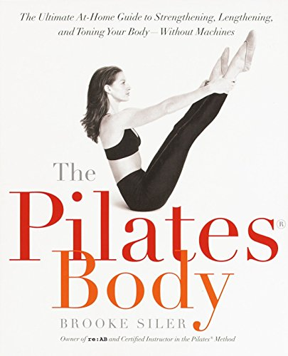 The Pilates Body: The Ultimate At-Home Guide to Strengthening, Lengthening, and Toning Your Body--Without Machines por Brooke Siler