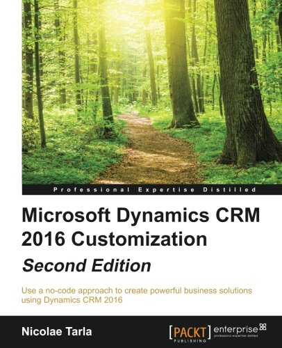 Microsoft Dynamics CRM 2016 Customization - Second Edition: Use a no-code approach to create powerful business solutions using Dynamics CRM 2016