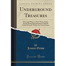 Underground Treasures: How and Where to Find Them; A Key for the Ready Determination of All the Useful Minerals Within the United States (Classic Reprint)