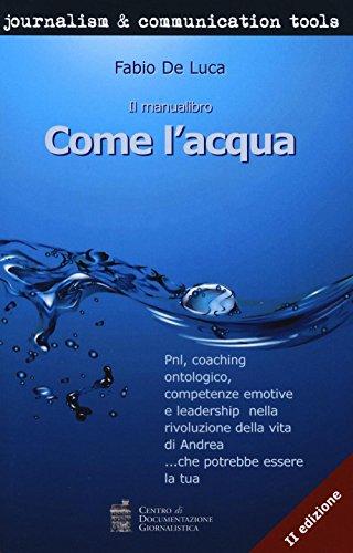 Come l'acqua. PNL, coaching ontologico, competenze emotive e leadership nella rivoluzione della vita di Andrea. che potrebbe essere la tua