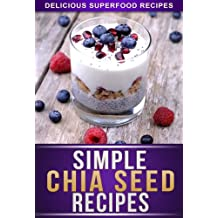 Chia Seed Recipes: 30+ Recipes Using The Superfood Of The Aztecs For Weight Loss, Health, And Energy. (The Simple Recipe Series)
