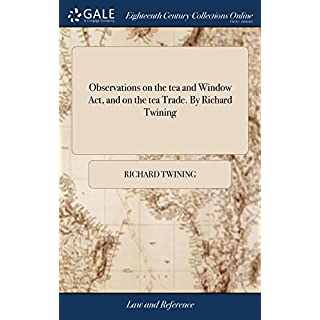 Observations on the Tea and Window Act, and on the Tea Trade. by Richard Twining