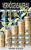 Vermögensaufbau mit Aktien - Mit passivem Einkommen und Aktien Strategien zur finanziellen Freiheit