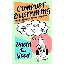 Compost Everything: The Good Guide to Extreme Composting (The Good Guide to Gardening Book 1) (English Edition)