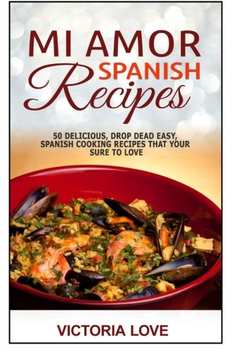 Mi Amor Spanish Recipes!: 50 Perfect, Drop Dead Easy, Lip Smacking Delicious Span: Volume 5 (Cookbooks Of The Week Series)