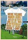 Meine Freunde haben Adolf Hitler getötet und alles, was sie mir mitgebracht haben, ist dieses lausige T-Shirt. Roman - Elias Hirschl