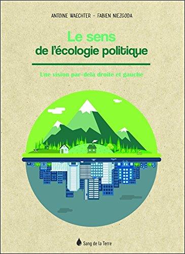 Le sens de l'écologie politique - Une vision par-delà droite et gauche par Fabien Niezgoda & Antoine Waechter