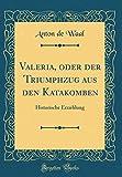 Valeria, oder der Triumphzug aus den Katakomben: Historische Erzæhlung (Classic Reprint)
