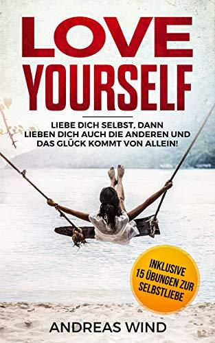 LOVE YOURSELF Liebe dich selbst, dann lieben dich auch die anderen und das Glück kommt von allein! Inklusive 15 Übungen zur Selbstliebe