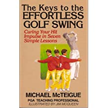 The Keys to the Effortless Golf Swing: Curing Your Hit Impulse in Seven Simple Lessons (Golf Instruction for Beginner and Intermediate Golfers Book 1) (English Edition)