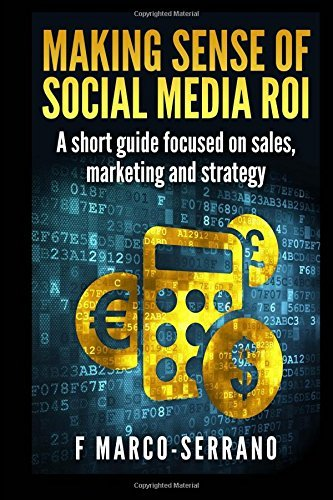 Making sense of social media ROI: A short guide focused on sales, marketing and strategy by F. Marco-Serrano (2015-03-23)