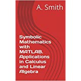 Symbolic Mathematics with MATLAB. Applications in Calculus and Linear Algebra (English Edition)