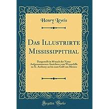 Das Illustrirte Mississippithal: Dargestellt in 80 nach der Natur Aufgenommenen Ansichten vom Wasserfalle zu St. Anthony an bis zum Golf von Mexico (Classic Reprint)