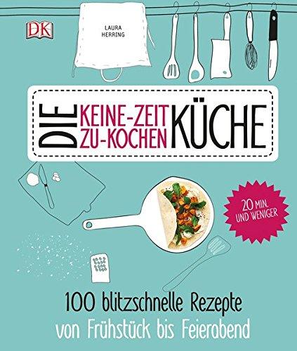 Preisvergleich Produktbild Die Keine-Zeit-zu-Kochen-Küche: 100 blitzschnelle Rezepte von Frühstück bis Feierabend