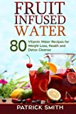 Fruit Infused Water: 80 Vitamin Water Recipes for Weight Loss, Health and Detox Cleanse (Vitamin Water, Fruit Infused Water, Natural Herbal Remedies, Detox Diet, Liver Cleanse) by Patrick Smith (2014-07-04)