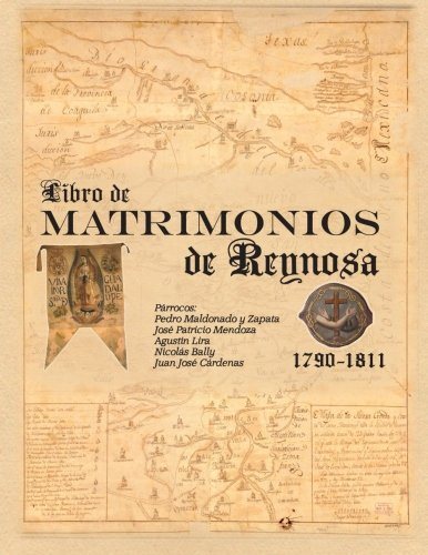 Libro de Matrimonios de Reynosa 1790-1811: Parracos: Pedro Maldonado y Zapata, Jose Patricio Mendoza, Agustin Lira, Nicolas Bally, Juan Jose Cardenas: Volume 1 (Villa de Reynosa)