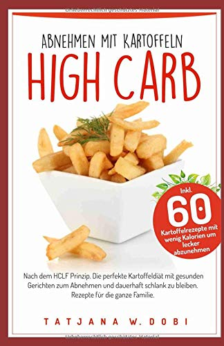High Carb: Abnehmen mit Kartoffeln. Inkl. 60 Kartoffelrezepte mit wenig Kalorien um lecker abzunehmen. Nach dem HCLF Prinzip. Die perfekte ... die ganze Familie. (High Carb Diät, Band 3)