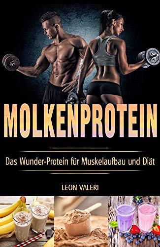 Protein: Molkenprotein - Das Wunder-Protein für Muskelaufbau und Diät (German Edition) por Leon Valeri