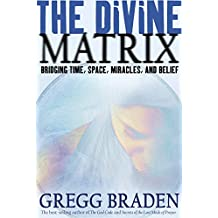 The Divine Matrix: Bridging Time, Space, Miracles, and Belief: Bridging Time, Space, Miracles and Belief
