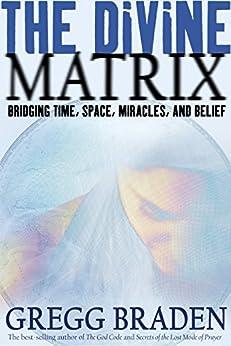 The Divine Matrix: Bridging Time, Space, Miracles, and Belief par [Braden, Gregg]