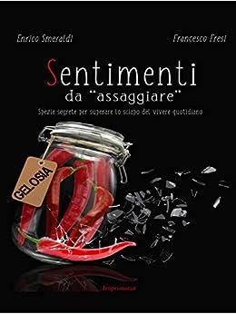 """Sentimenti da """"assaggiare"""": Spezie segrete per superare lo sciapo del vivere quotidiano di [Enrico Smeraldi, Francesco Fresi]"""