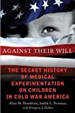 Against Their Will: The Secret History of Medical Experimentation on Children in Cold War America 1st edition by Hornblum, Allen M., Newman, Judith Lynn, Dober, Gregory J. (2013) Hardcover