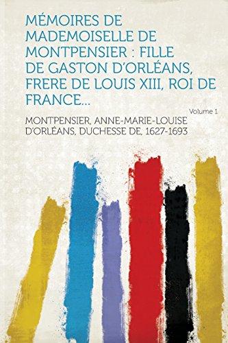 Mémoires de Mademoiselle de Montpensier: fille de Gaston d'Orléans, frere de Louis XIII, roi de France... Volume 1