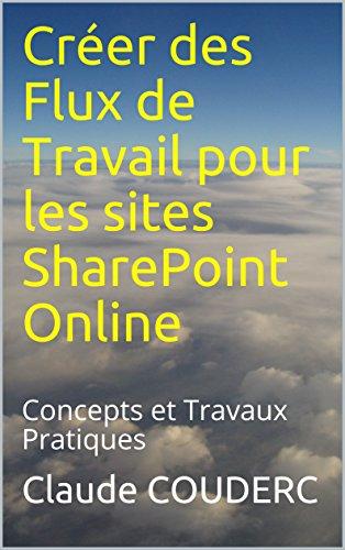 Créer des Flux de Travail pour les sites SharePoint Online: Concepts et Travaux Pratiques par Claude COUDERC