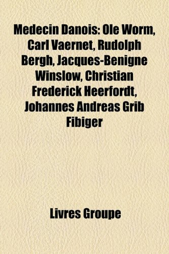 Mdecin Danois: OLE Worm, Carl Vaernet, Rudolph Bergh, Jacques-Bnigne Winslow, Christian Frederick Heerfordt, Johannes Andreas Grib Fi