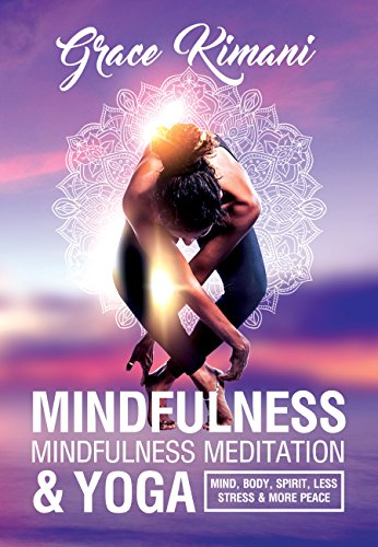 MINDFULNESS, MINDFULNESS MEDITATION & YOGA: Mind, Body, Spirit - Less Stress More Peace