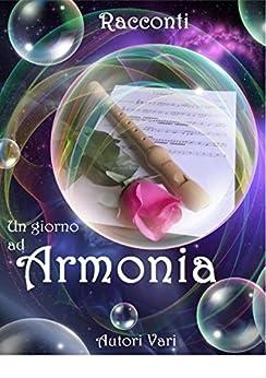 Un Giorno ad Armonia - Racconti di [Claudia Piano, Ilaria Vecchietti, Rossella Romano]