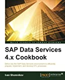 SAP Data Services 4.x Cookbook: Delve into the SAP Data Services environment to efficiently prepare, implement, and develop ETL processes (English Edition)