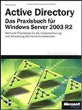 Active Directory - Das Praxisbuch für Windows Server 2003 R2: Wertvolle Praxistipps für die Verzeichnisdienst-Implementierung und -Verwaltung