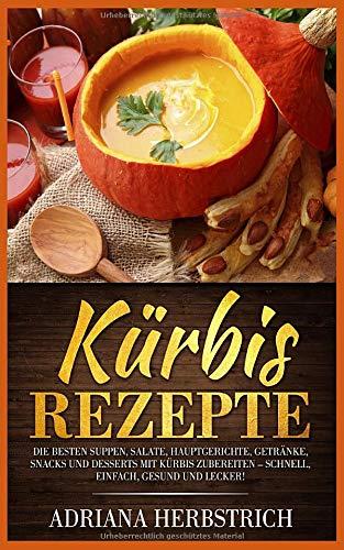 Kürbis Rezepte: Die besten Suppen, Salate, Hauptgerichte, Getränke, Snacks und Desserts mit Kürbis zubereiten - schnell, einfach, gesund und lecker!