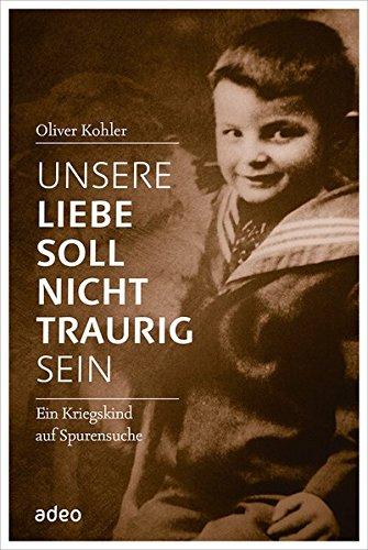Buchseite und Rezensionen zu 'Unsere Liebe soll nicht traurig sein: Ein Kriegskind auf Spurensuche.' von Oliver Kohler