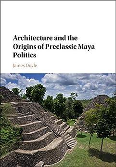 Architecture and the Origins of Preclassic Maya Politics Descargar ebooks PDF