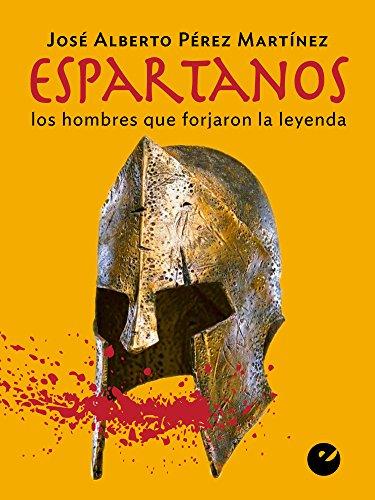 Espartanos: Los hombres que forjaron la leyenda por José Alberto Pérez Martínez
