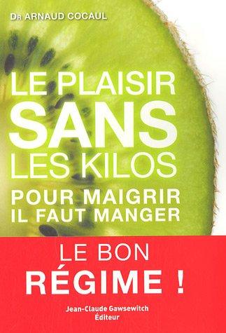 Le plaisir sans les kilos : Pour maigrir, il faut manger - Le bon régime ! par Arnaud Cocaul