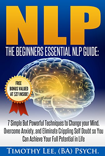 Psychology: The Beginners Essential NLP Guide: 7 Simple But Powerful Techniques to Change your Mind, Overcome Anxiety, and Eliminate Crippling Self Doubt ... NLP, Brain Book 1) (English Edition) (Lottery Master Guide)