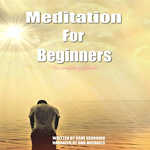 Meditation for Beginners: The Complete Guidebook - Kane Georgiou - Unabridged