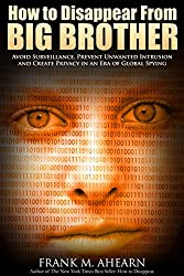 How to Disappear From BIG BROTHER:: Avoid Surveillance, Prevent Unwanted Intrusion and Create Privacy in an Era of Global Spying (English Edition)