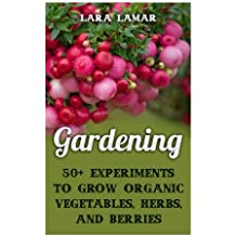 Gardening: 50+ Experiments to Grow Organic Vegetables, Herbs, And Berries