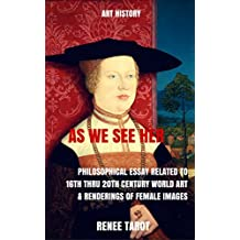 As We See Her: Philosophical Essay Related to 16th thru 20th Century World Art & Renderings of Female Images (English Edition)