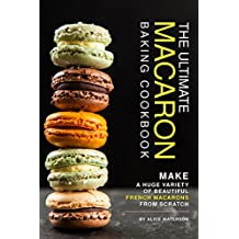 The Ultimate Macaron Baking Cookbook: Make A Huge Variety of Beautiful French Macarons from Scratch (English Edition)