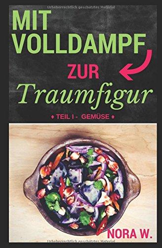 Preisvergleich Produktbild Mit Volldampf zur Traumfigur: Gemüse: Schnell & Gesund - 22 kalorienarme Rezepte aus dem Dampfgarer