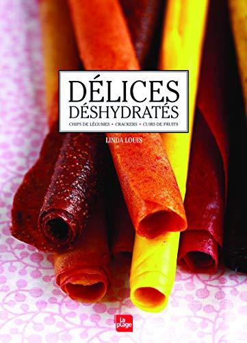 Délices déshydratés : Cuirs de fruits, Chips de légumes, crackers por Linda Louis