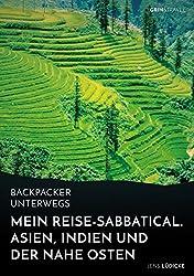 Backpacker unterwegs: Mein Reise-Sabbatical. Asien, Indien und der Nahe Osten: Vietnam, Kambodscha, China, Nepal, Indien und Jordanien