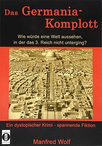 Das Germania-Komplott: Wie würde eine Welt aussehen, in der das 3. Reich nicht unterging?: Ein dystopischer Krimi - spannende Fiktion (Alternative Geschichte)